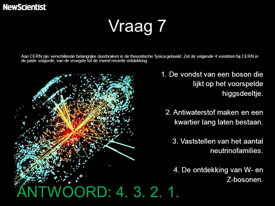 Vraag 7 Aan CERN zijn verschillende belangrijke doorbraken in de theoretische fysica geboekt. Zet de volgende 4 vondsten bij CERN in de juiste volgord