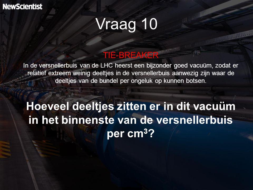 Vraag 10 TIE-BREAKER In de versnellerbuis van de LHC heerst een bijzonder goed vacuüm, zodat er relatief extreem weinig deeltjes in de versnellerbuis