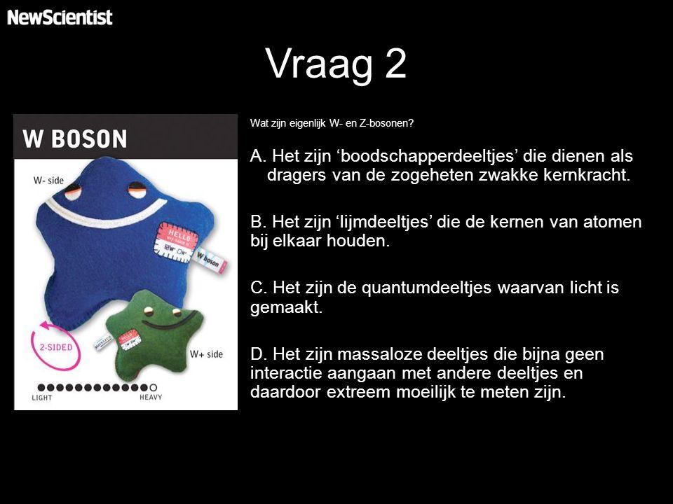 Vraag 2 Wat zijn eigenlijk W- en Z-bosonen.A.
