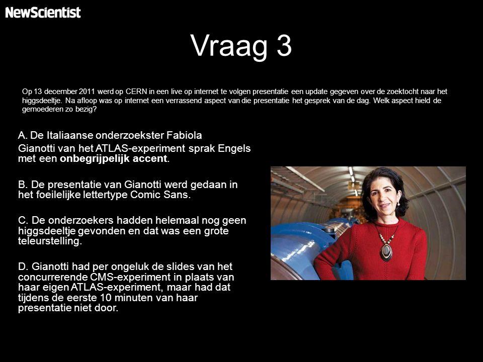 Vraag 3 A.De Italiaanse onderzoekster Fabiola Gianotti van het ATLAS-experiment sprak Engels met een onbegrijpelijk accent. B. De presentatie van Gian