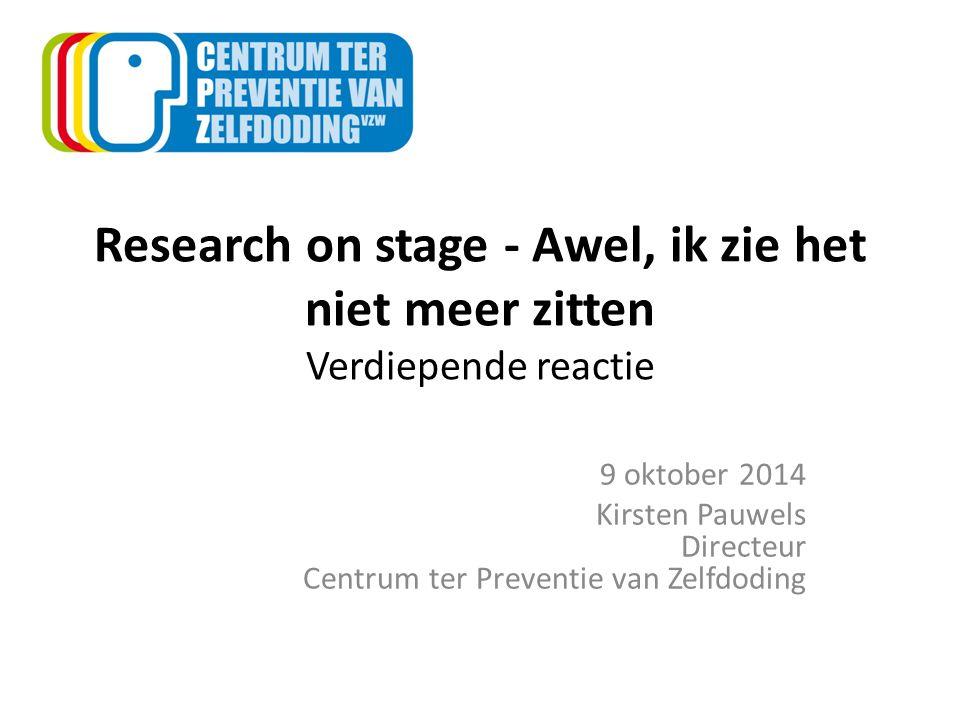 Research on stage - Awel, ik zie het niet meer zitten Verdiepende reactie 9 oktober 2014 Kirsten Pauwels Directeur Centrum ter Preventie van Zelfdodin