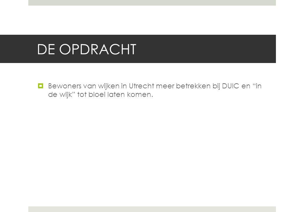 """DE OPDRACHT  Bewoners van wijken in Utrecht meer betrekken bij DUIC en """"in de wijk"""" tot bloei laten komen."""