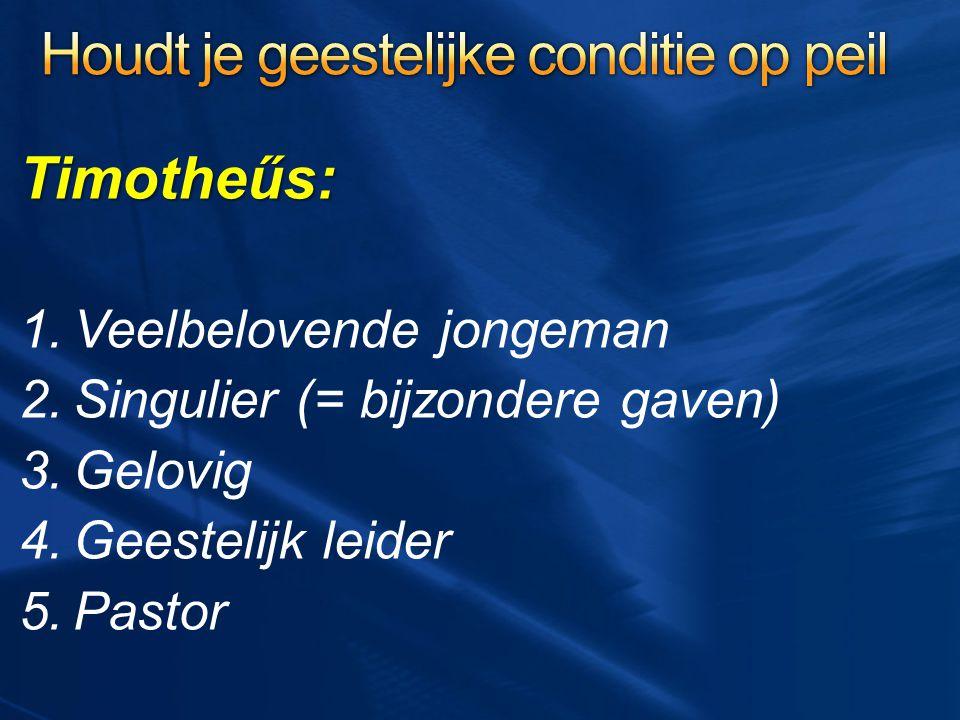 Timotheűs: 1.Veelbelovende jongeman 2.Singulier (= bijzondere gaven) 3.Gelovig 4.Geestelijk leider 5.Pastor