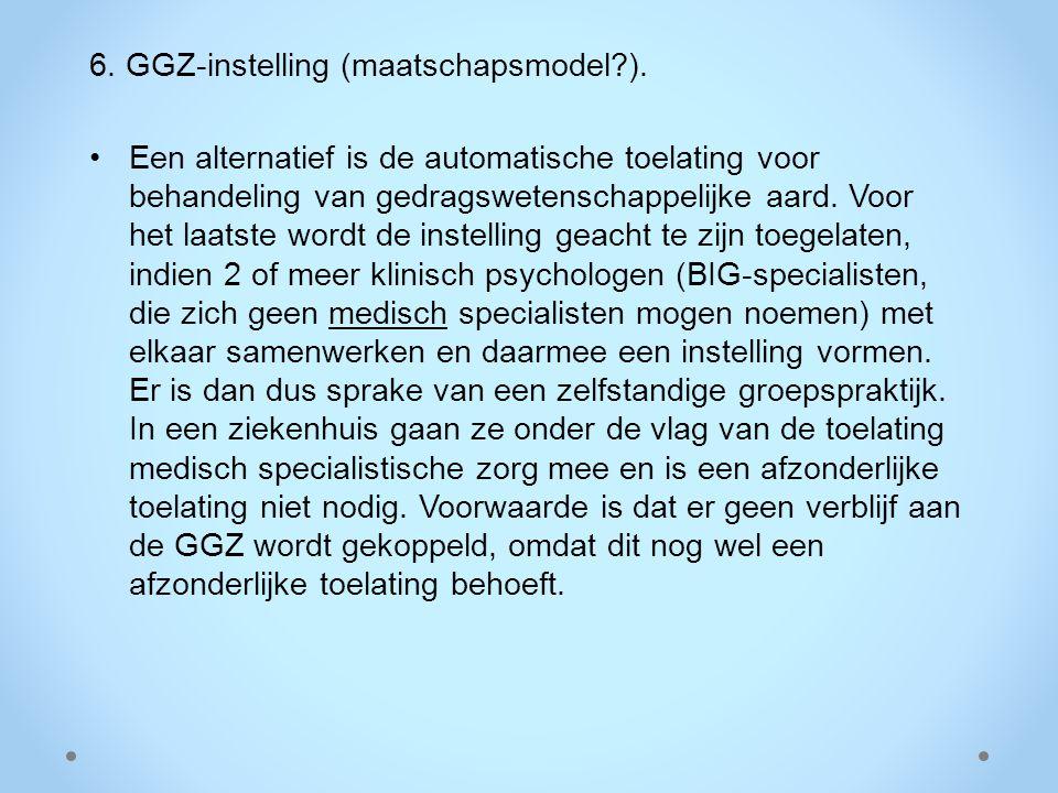 6. GGZ-instelling (maatschapsmodel?). Een alternatief is de automatische toelating voor behandeling van gedragswetenschappelijke aard. Voor het laatst