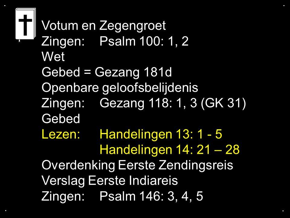 .... Votum en Zegengroet Zingen:Psalm 100: 1, 2 Wet Gebed = Gezang 181d Openbare geloofsbelijdenis Zingen:Gezang 118: 1, 3 (GK 31) Gebed Lezen: Handel