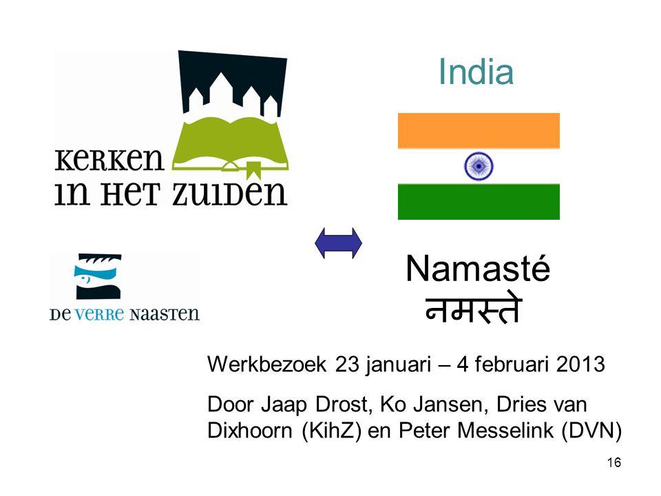 16 Namasté नमस्ते India Werkbezoek 23 januari – 4 februari 2013 Door Jaap Drost, Ko Jansen, Dries van Dixhoorn (KihZ) en Peter Messelink (DVN)