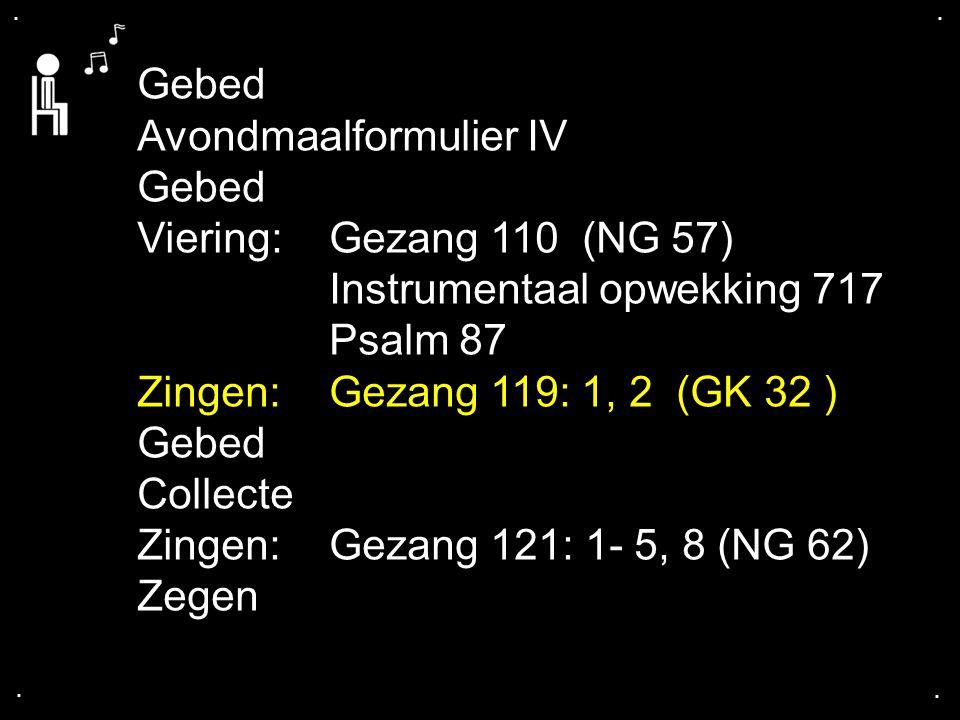 .... Gebed Avondmaalformulier IV Gebed Viering:Gezang 110 (NG 57) Instrumentaal opwekking 717 Psalm 87 Zingen:Gezang 119: 1, 2 (GK 32 ) Gebed Collecte