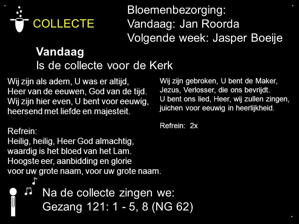 .... COLLECTE Vandaag Is de collecte voor de Kerk Bloemenbezorging: Vandaag: Jan Roorda Volgende week: Jasper Boeije Wij zijn als adem, U was er altij
