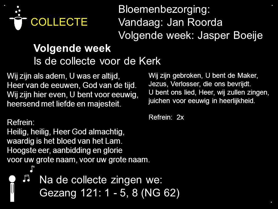.... COLLECTE Volgende week Is de collecte voor de Kerk Na de collecte zingen we: Gezang 121: 1 - 5, 8 (NG 62) Bloemenbezorging: Vandaag: Jan Roorda V