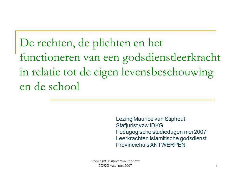 Copyright Maurice van Stiphout IDKG vzw mei 20071 De rechten, de plichten en het functioneren van een godsdienstleerkracht in relatie tot de eigen lev