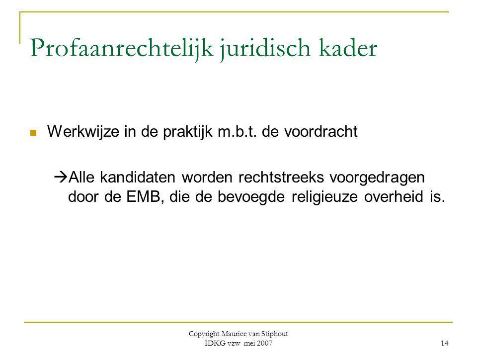 Copyright Maurice van Stiphout IDKG vzw mei 2007 14 Profaanrechtelijk juridisch kader Werkwijze in de praktijk m.b.t. de voordracht  Alle kandidaten