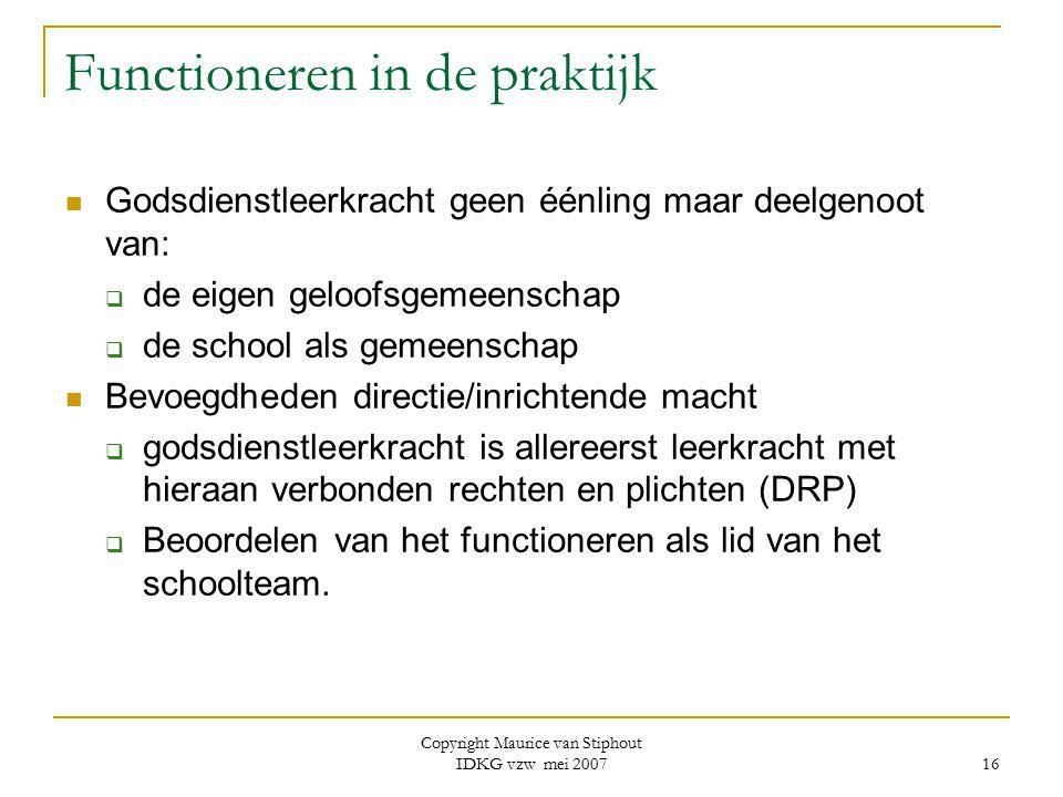 Copyright Maurice van Stiphout IDKG vzw mei 2007 16 Functioneren in de praktijk Godsdienstleerkracht geen éénling maar deelgenoot van:  de eigen gelo