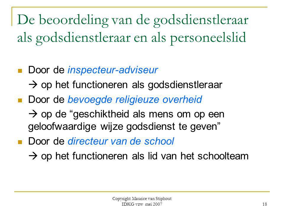 Copyright Maurice van Stiphout IDKG vzw mei 2007 18 De beoordeling van de godsdienstleraar als godsdienstleraar en als personeelslid Door de inspecteu