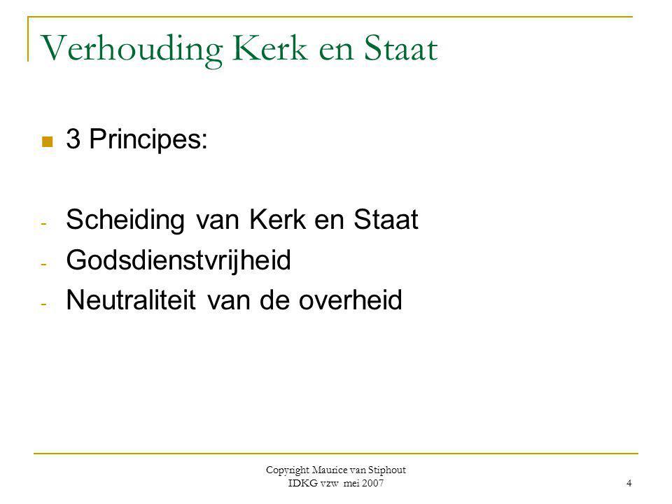 Copyright Maurice van Stiphout IDKG vzw mei 2007 4 Verhouding Kerk en Staat 3 Principes: - Scheiding van Kerk en Staat - Godsdienstvrijheid - Neutrali