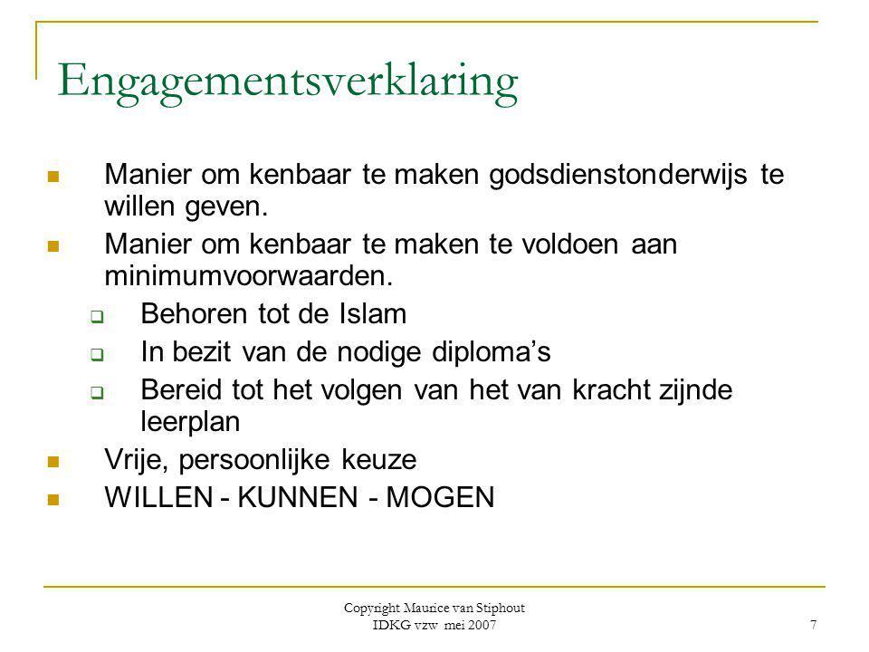 Copyright Maurice van Stiphout IDKG vzw mei 2007 8 Werkwijze in de praktijk Aanvaarding van engagementsverklaring door bevoegde religieuze overheid als 'toestemming in abstracto' = u wordt inzetbaar beschouwd Dit is geen 'mandaat' waardoor opdracht kan worden afgedwongen.