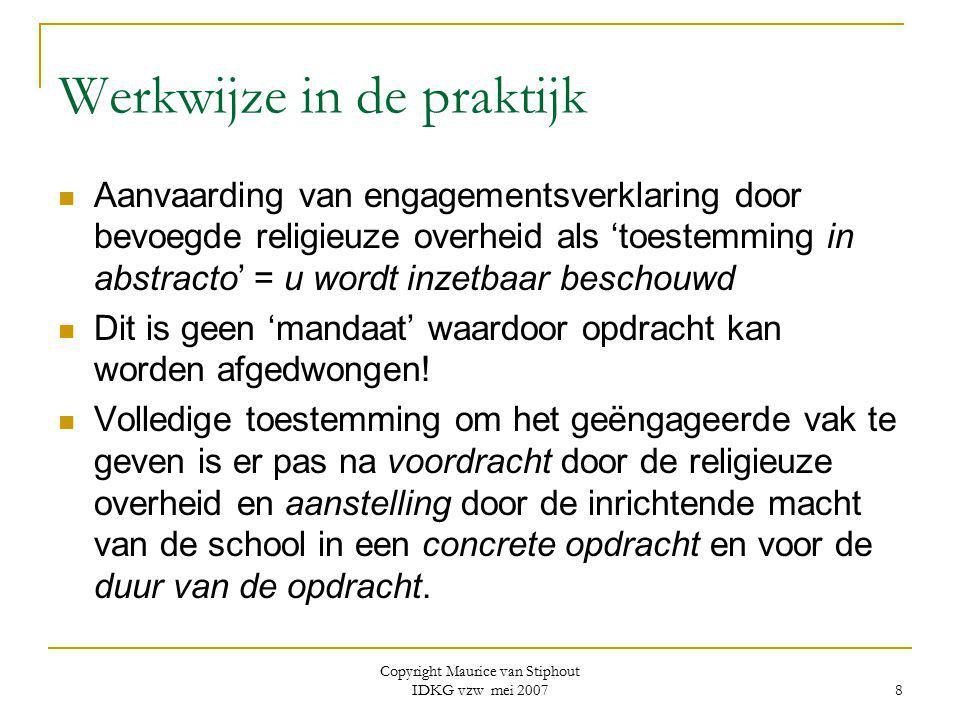 Copyright Maurice van Stiphout IDKG vzw mei 2007 19 Conclusie Godsdienstleerkracht heeft specifieke opdracht  binnen de eigen religieuze gemeenschap  binnen de ruimere gemeenschap (als lid van de school) Soms complexe materie… of te weinig gekende materie Is zelden aanleiding tot problemen