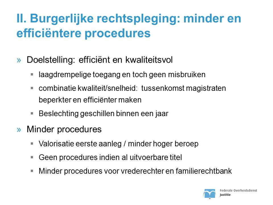 II. Burgerlijke rechtspleging: minder en efficiëntere procedures »Doelstelling: efficiënt en kwaliteitsvol  laagdrempelige toegang en toch geen misbr