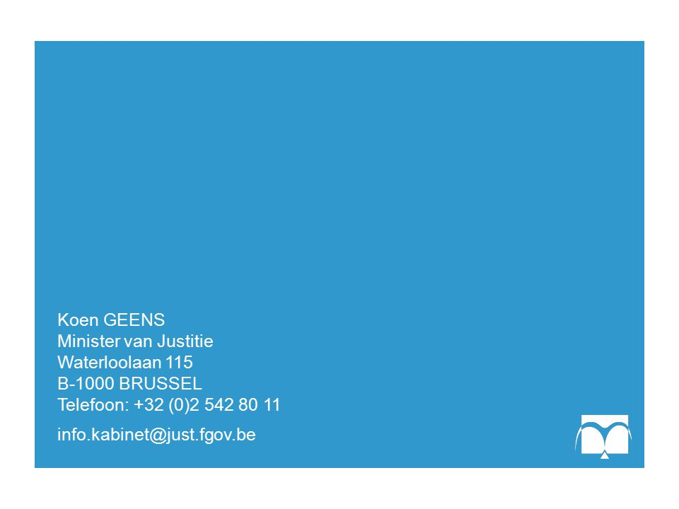 Koen GEENS Minister van Justitie Waterloolaan 115 B-1000 BRUSSEL Telefoon: +32 (0)2 542 80 11 info.kabinet@just.fgov.be