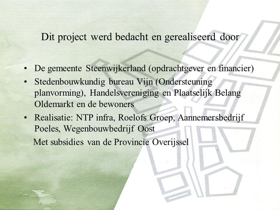 Dit project werd bedacht en gerealiseerd door De gemeente Steenwijkerland (opdrachtgever en financier) Stedenbouwkundig bureau Vijn (Ondersteuning planvorming), Handelsvereniging en Plaatselijk Belang Oldemarkt en de bewoners Realisatie: NTP infra, Roelofs Groep, Aannemersbedrijf Poeles, Wegenbouwbedrijf Oost Met subsidies van de Provincie Overijssel