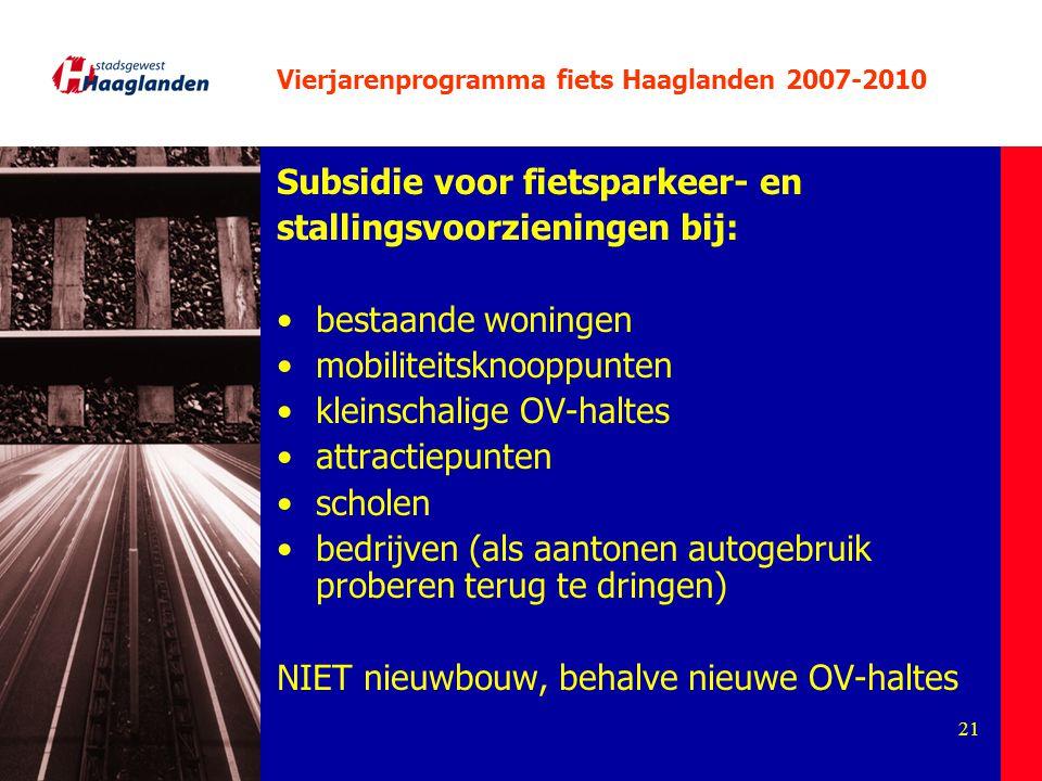 21 Vierjarenprogramma fiets Haaglanden 2007-2010 Subsidie voor fietsparkeer- en stallingsvoorzieningen bij: bestaande woningen mobiliteitsknooppunten