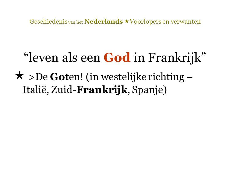 """Geschiedenis van het Nederlands  Voorlopers en verwanten """"leven als een God in Frankrijk""""  >De Goten! (in westelijke richting – Italië, Zuid-Frankri"""