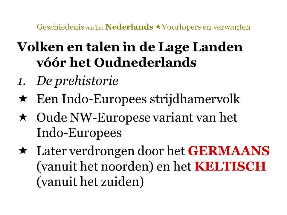 Geschiedenis van het Nederlands  Voorlopers en verwanten Volken en talen in de Lage Landen vóór het Oudnederlands 1.De prehistorie  Een Indo-Europee
