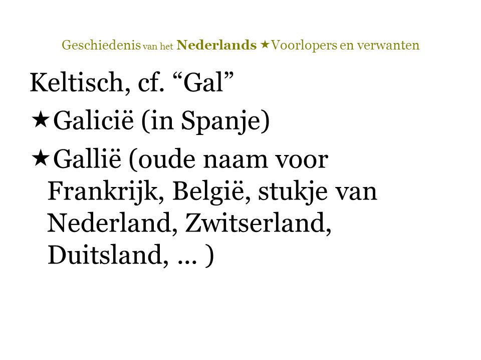 """Geschiedenis van het Nederlands  Voorlopers en verwanten Keltisch, cf. """"Gal""""  Galicië (in Spanje)  Gallië (oude naam voor Frankrijk, België, stukje"""