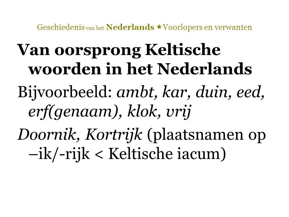 Geschiedenis van het Nederlands  Voorlopers en verwanten Van oorsprong Keltische woorden in het Nederlands Bijvoorbeeld: ambt, kar, duin, eed, erf(ge