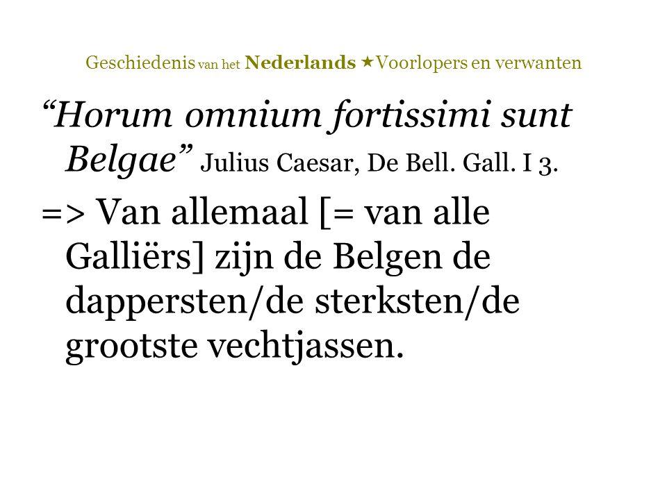 """Geschiedenis van het Nederlands  Voorlopers en verwanten """"Horum omnium fortissimi sunt Belgae"""" Julius Caesar, De Bell. Gall. I 3. => Van allemaal [="""