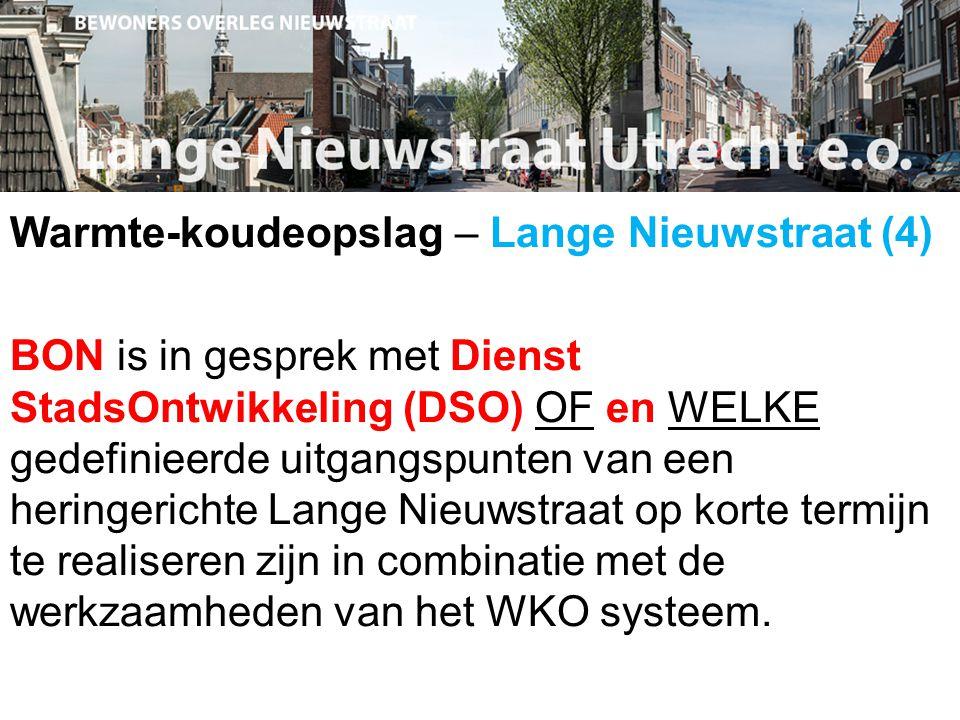 Warmte-koudeopslag – Lange Nieuwstraat (4) BON is in gesprek met Dienst StadsOntwikkeling (DSO) OF en WELKE gedefinieerde uitgangspunten van een heringerichte Lange Nieuwstraat op korte termijn te realiseren zijn in combinatie met de werkzaamheden van het WKO systeem.