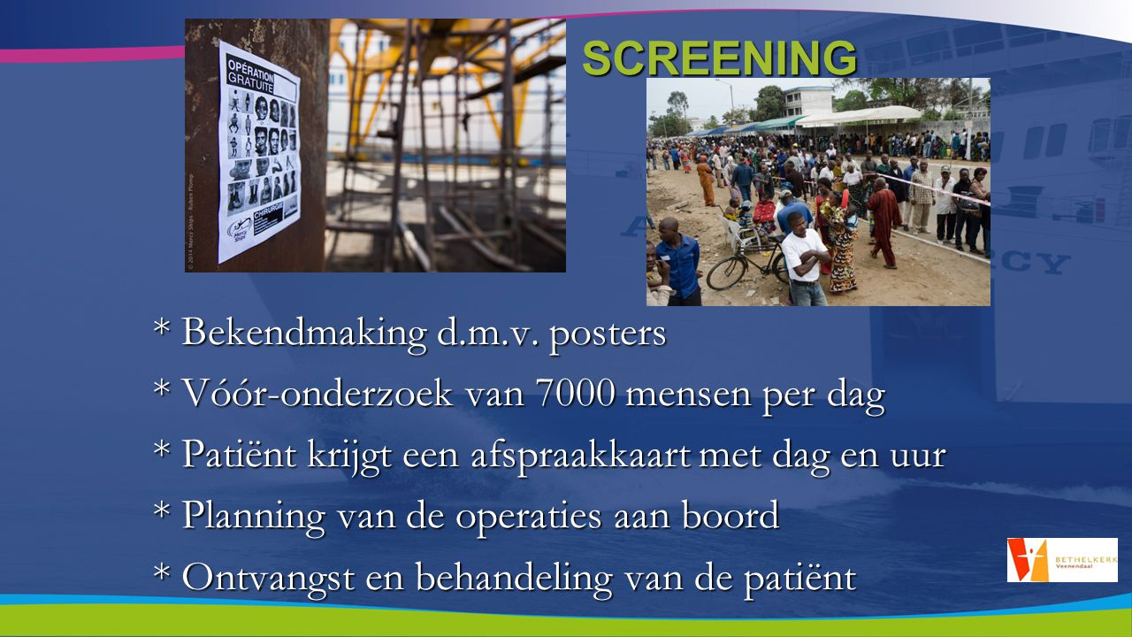 SCREENING * Bekendmaking d.m.v. posters * Vóór-onderzoek van 7000 mensen per dag * Patiënt krijgt een afspraakkaart met dag en uur * Planning van de o