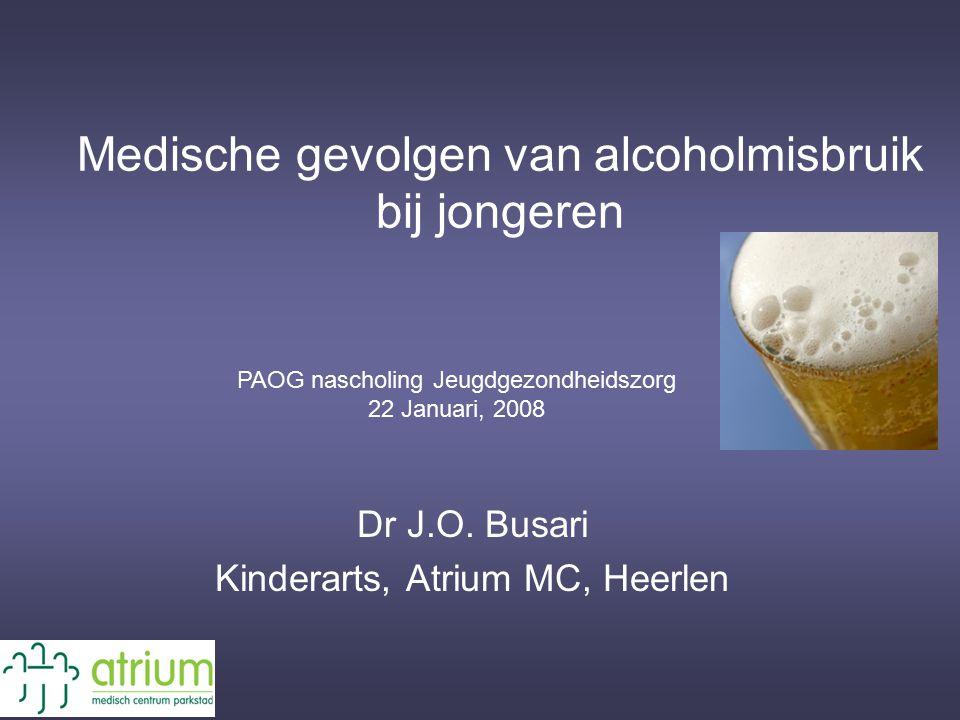 Medische gevolgen van alcoholmisbruik bij jongeren Dr J.O. Busari Kinderarts, Atrium MC, Heerlen PAOG nascholing Jeugdgezondheidszorg 22 Januari, 2008