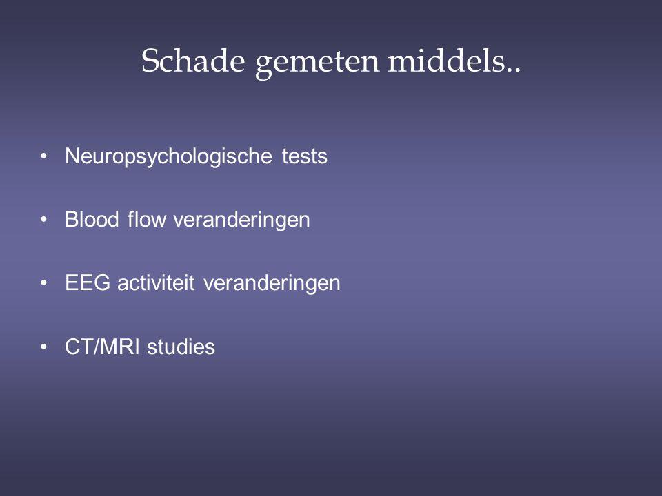 Schade gemeten middels.. Neuropsychologische tests Blood flow veranderingen EEG activiteit veranderingen CT/MRI studies