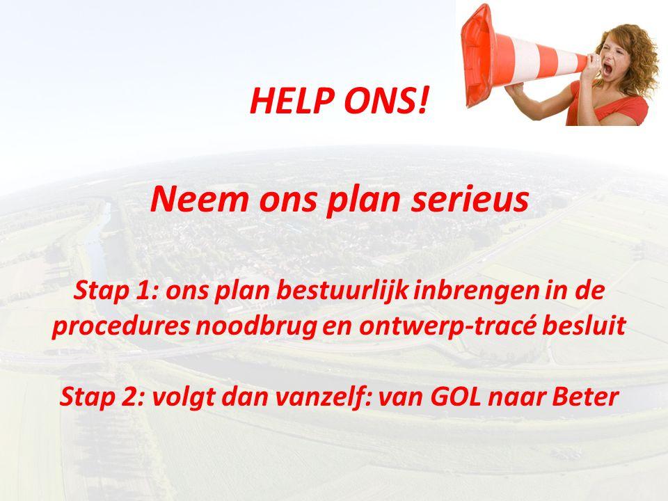 HELP ONS! Neem ons plan serieus Stap 1: ons plan bestuurlijk inbrengen in de procedures noodbrug en ontwerp-tracé besluit Stap 2: volgt dan vanzelf: v