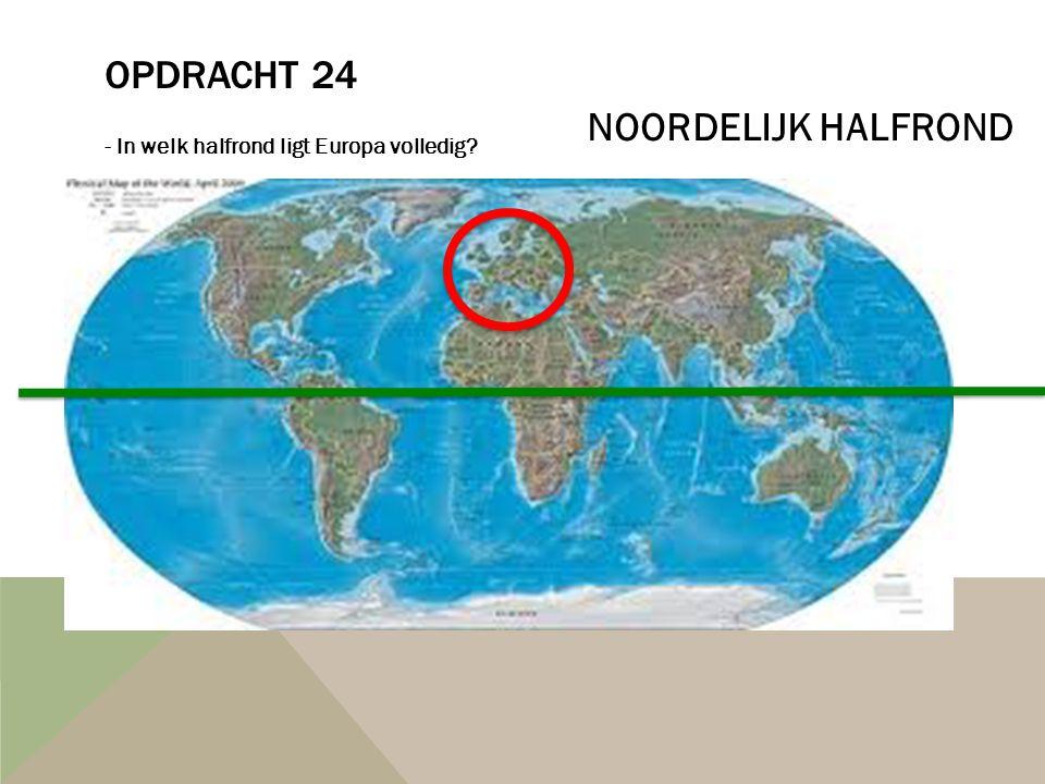 OPDRACHT 24 - In welk halfrond ligt Europa volledig? NOORDELIJK HALFROND