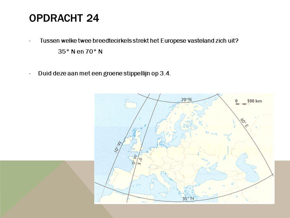 OPDRACHT 24 -Tussen welke twee breedtecirkels strekt het Europese vasteland zich uit? 35° N en 70° N -Duid deze aan met een groene stippellijn op 3.4.