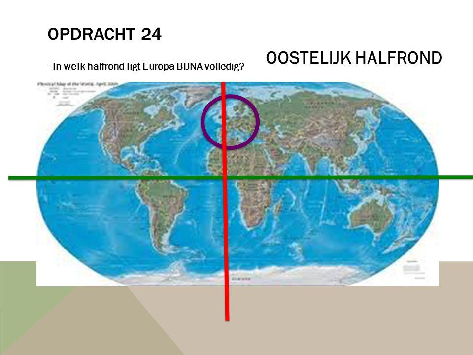 OPDRACHT 24 - In welk halfrond ligt Europa BIJNA volledig? OOSTELIJK HALFROND