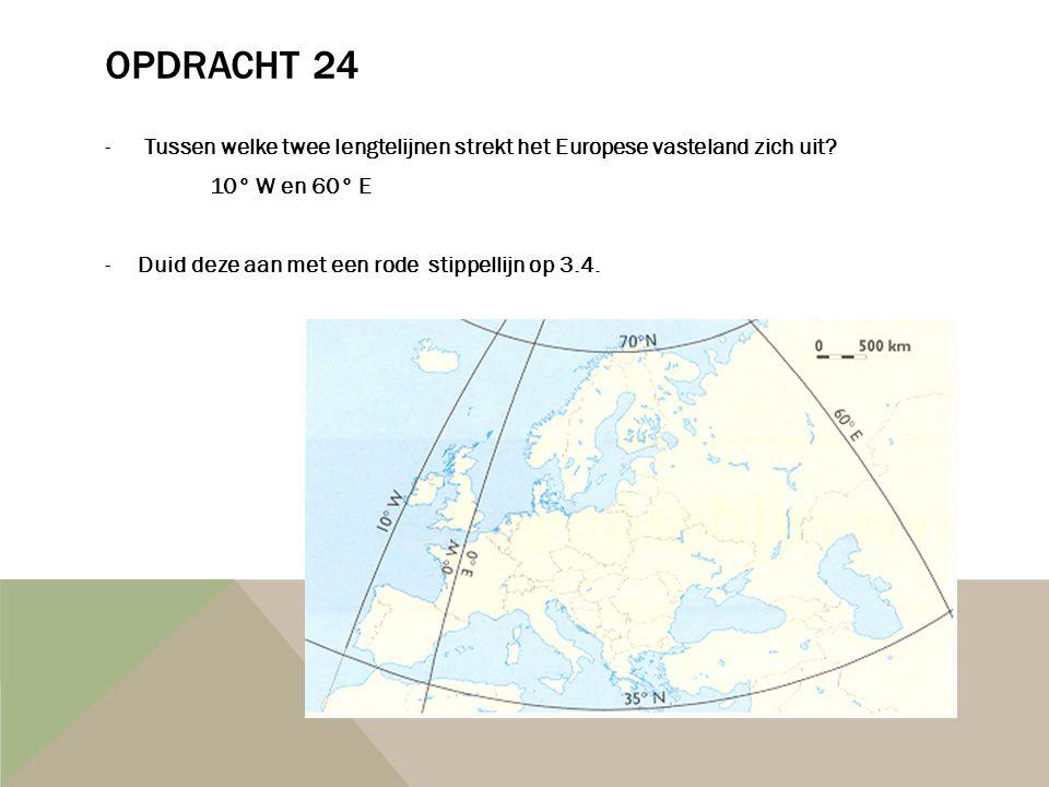 OPDRACHT 24 -Tussen welke twee lengtelijnen strekt het Europese vasteland zich uit? 10° W en 60° E -Duid deze aan met een rode stippellijn op 3.4.