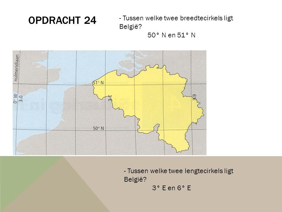 OPDRACHT 24 - Tussen welke twee breedtecirkels ligt België? 50° N en 51° N - Tussen welke twee lengtecirkels ligt België? 3° E en 6° E