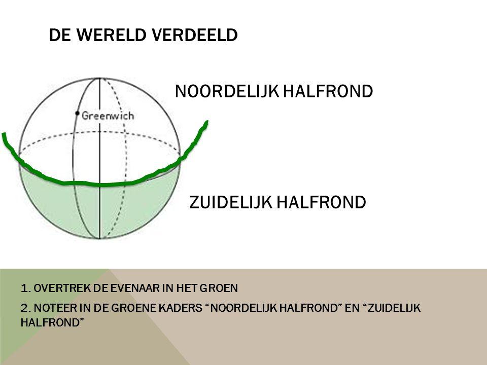 """DE WERELD VERDEELD 1. OVERTREK DE EVENAAR IN HET GROEN 2. NOTEER IN DE GROENE KADERS """"NOORDELIJK HALFROND"""" EN """"ZUIDELIJK HALFROND"""" NOORDELIJK HALFROND"""