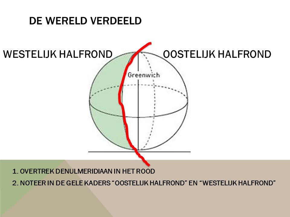 """DE WERELD VERDEELD 1. OVERTREK DENULMERIDIAAN IN HET ROOD 2. NOTEER IN DE GELE KADERS """"OOSTELIJK HALFROND"""" EN """"WESTELIJK HALFROND"""" OOSTELIJK HALFRONDW"""