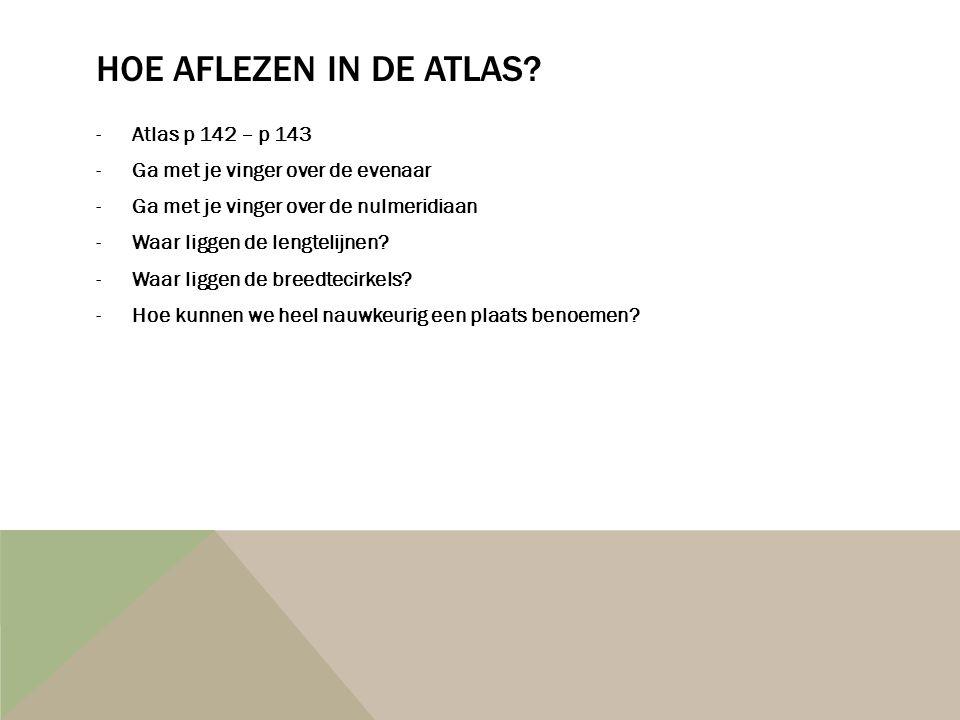 HOE AFLEZEN IN DE ATLAS? -Atlas p 142 – p 143 -Ga met je vinger over de evenaar -Ga met je vinger over de nulmeridiaan -Waar liggen de lengtelijnen? -