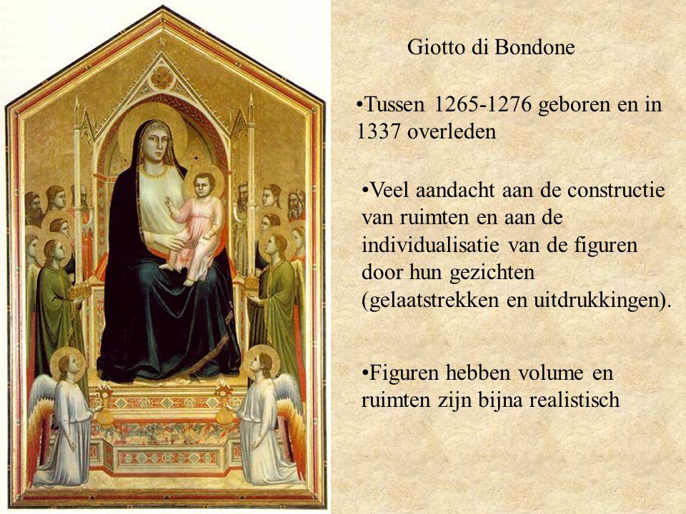 Giotto di Bondone Tussen 1265-1276 geboren en in 1337 overleden Veel aandacht aan de constructie van ruimten en aan de individualisatie van de figuren door hun gezichten (gelaatstrekken en uitdrukkingen).