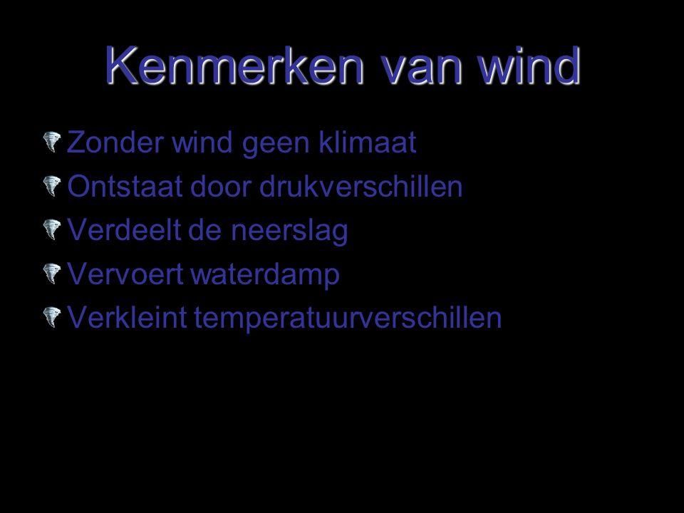 Kenmerken van wind Zonder wind geen klimaat Ontstaat door drukverschillen Verdeelt de neerslag Vervoert waterdamp Verkleint temperatuurverschillen