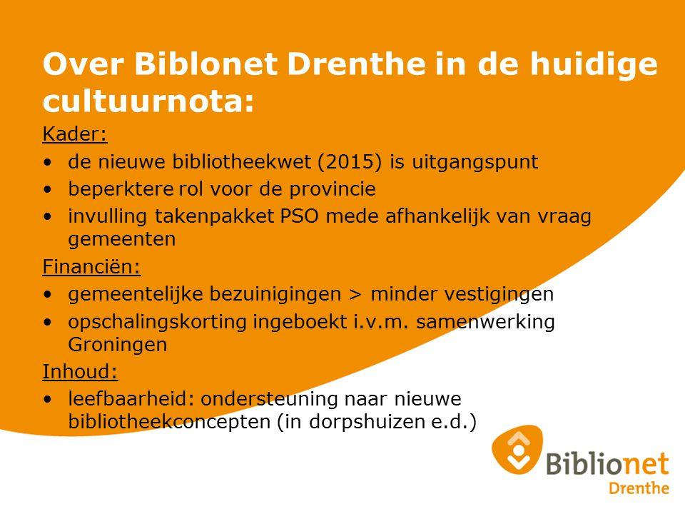 Over Biblonet Drenthe in de huidige cultuurnota: Kader: de nieuwe bibliotheekwet (2015) is uitgangspunt beperktere rol voor de provincie invulling takenpakket PSO mede afhankelijk van vraag gemeenten Financiën: gemeentelijke bezuinigingen > minder vestigingen opschalingskorting ingeboekt i.v.m.
