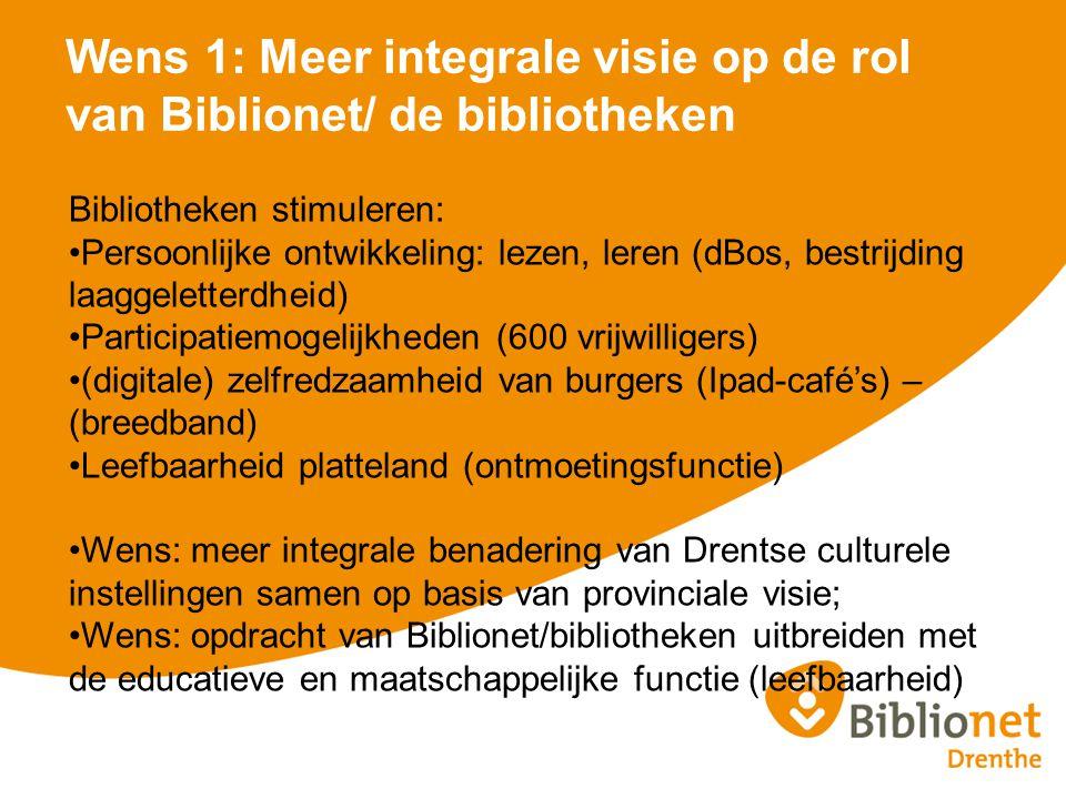 Wens 1: Meer integrale visie op de rol van Biblionet/ de bibliotheken Bibliotheken stimuleren: Persoonlijke ontwikkeling: lezen, leren (dBos, bestrijding laaggeletterdheid) Participatiemogelijkheden (600 vrijwilligers) (digitale) zelfredzaamheid van burgers (Ipad-café's) – (breedband) Leefbaarheid platteland (ontmoetingsfunctie) Wens: meer integrale benadering van Drentse culturele instellingen samen op basis van provinciale visie; Wens: opdracht van Biblionet/bibliotheken uitbreiden met de educatieve en maatschappelijke functie (leefbaarheid)
