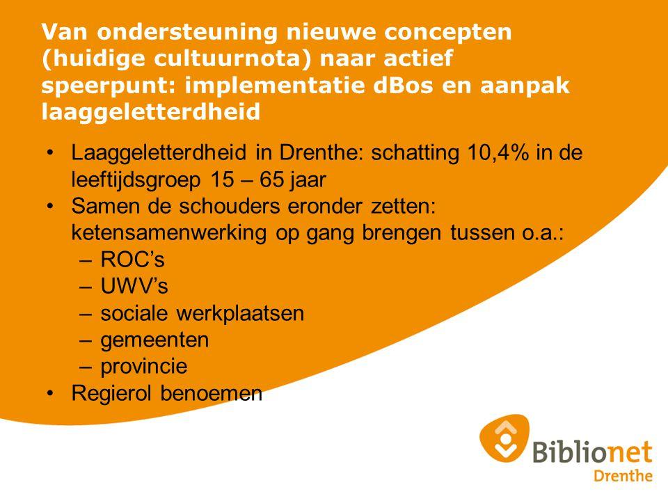 Van ondersteuning nieuwe concepten (huidige cultuurnota) naar actief speerpunt: implementatie dBos en aanpak laaggeletterdheid Laaggeletterdheid in Drenthe: schatting 10,4% in de leeftijdsgroep 15 – 65 jaar Samen de schouders eronder zetten: ketensamenwerking op gang brengen tussen o.a.: –ROC's –UWV's –sociale werkplaatsen –gemeenten –provincie Regierol benoemen