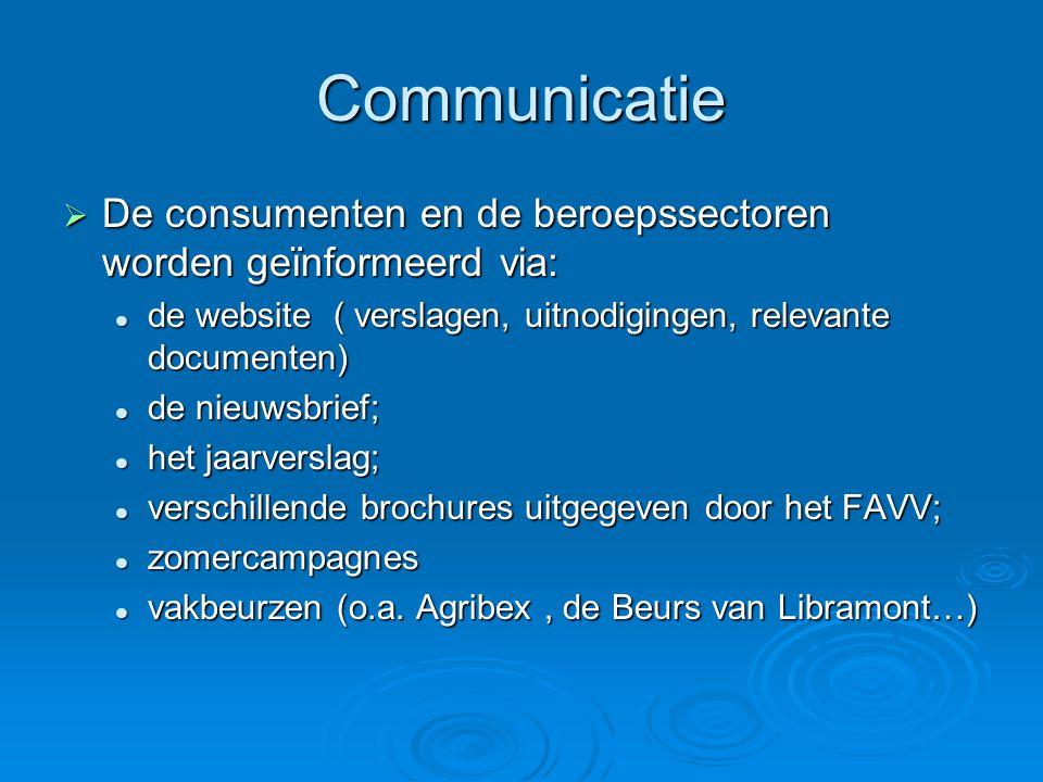 Communicatie  De consumenten en de beroepssectoren worden geïnformeerd via: de website ( verslagen, uitnodigingen, relevante documenten) de website ( verslagen, uitnodigingen, relevante documenten) de nieuwsbrief; de nieuwsbrief; het jaarverslag; het jaarverslag; verschillende brochures uitgegeven door het FAVV; verschillende brochures uitgegeven door het FAVV; zomercampagnes zomercampagnes vakbeurzen (o.a.