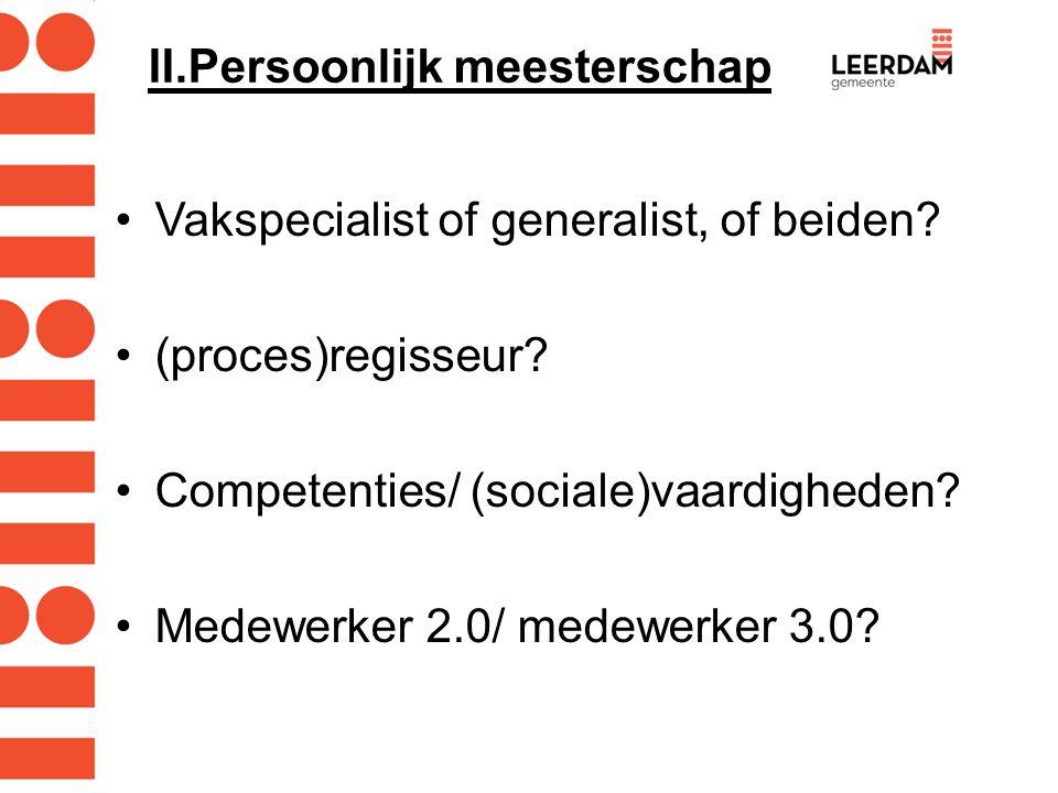 II.Persoonlijk meesterschap Vakspecialist of generalist, of beiden? (proces)regisseur? Competenties/ (sociale)vaardigheden? Medewerker 2.0/ medewerker