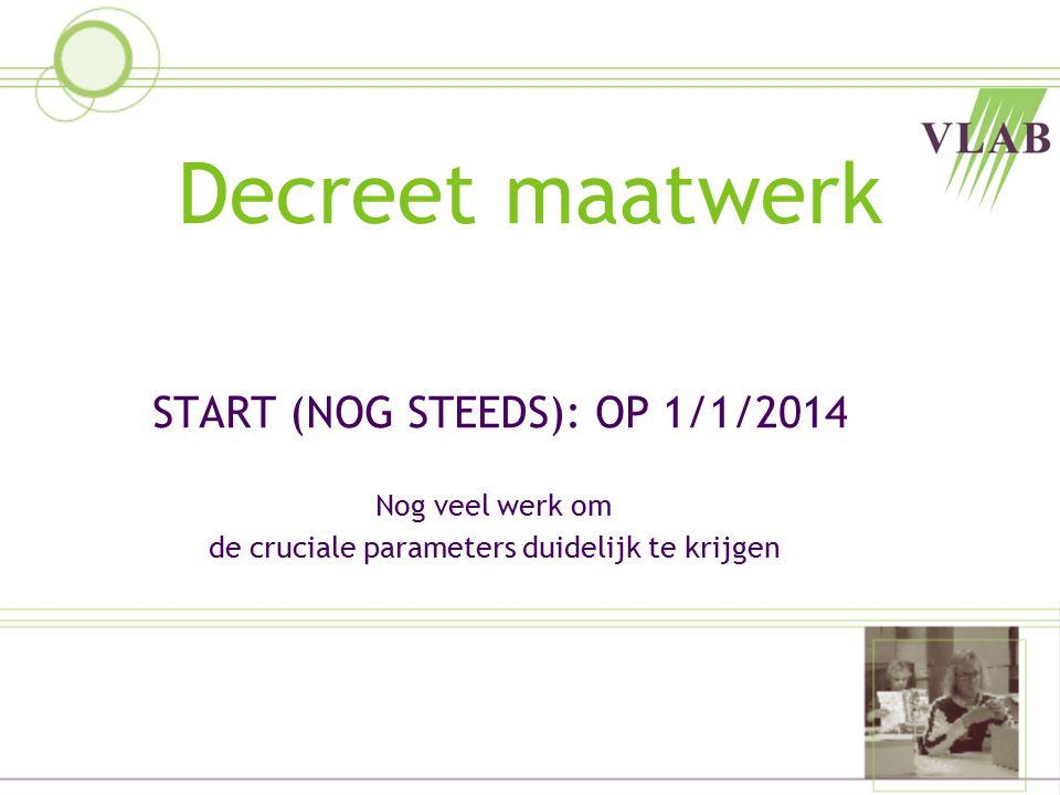 Decreet maatwerk START (NOG STEEDS): OP 1/1/2014 Nog veel werk om de cruciale parameters duidelijk te krijgen